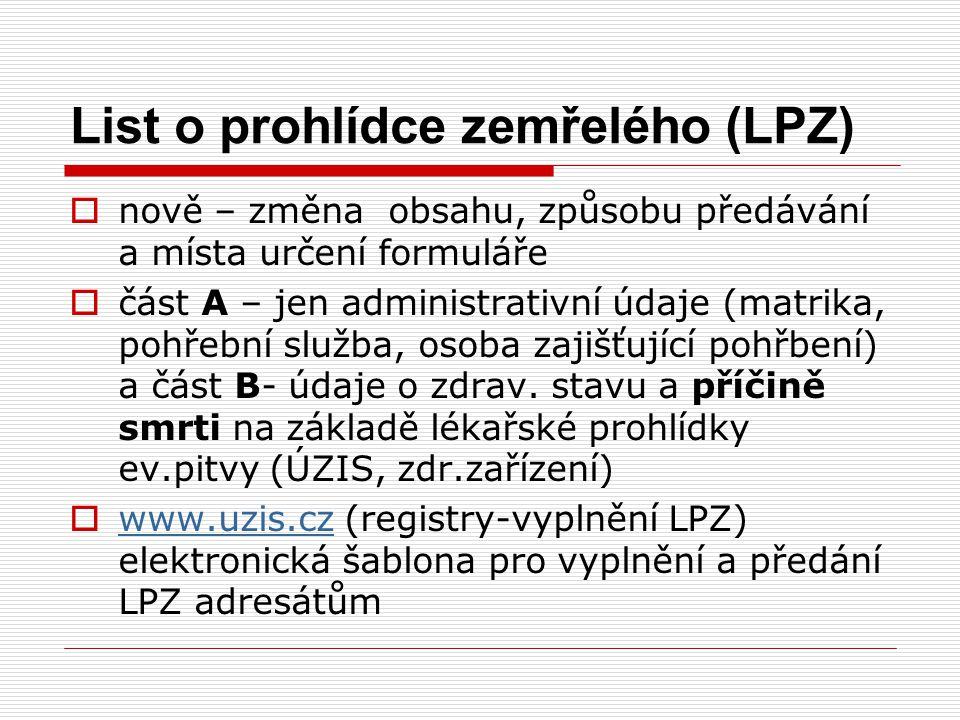 List o prohlídce zemřelého (LPZ)  nově – změna obsahu, způsobu předávání a místa určení formuláře  část A – jen administrativní údaje (matrika, pohř