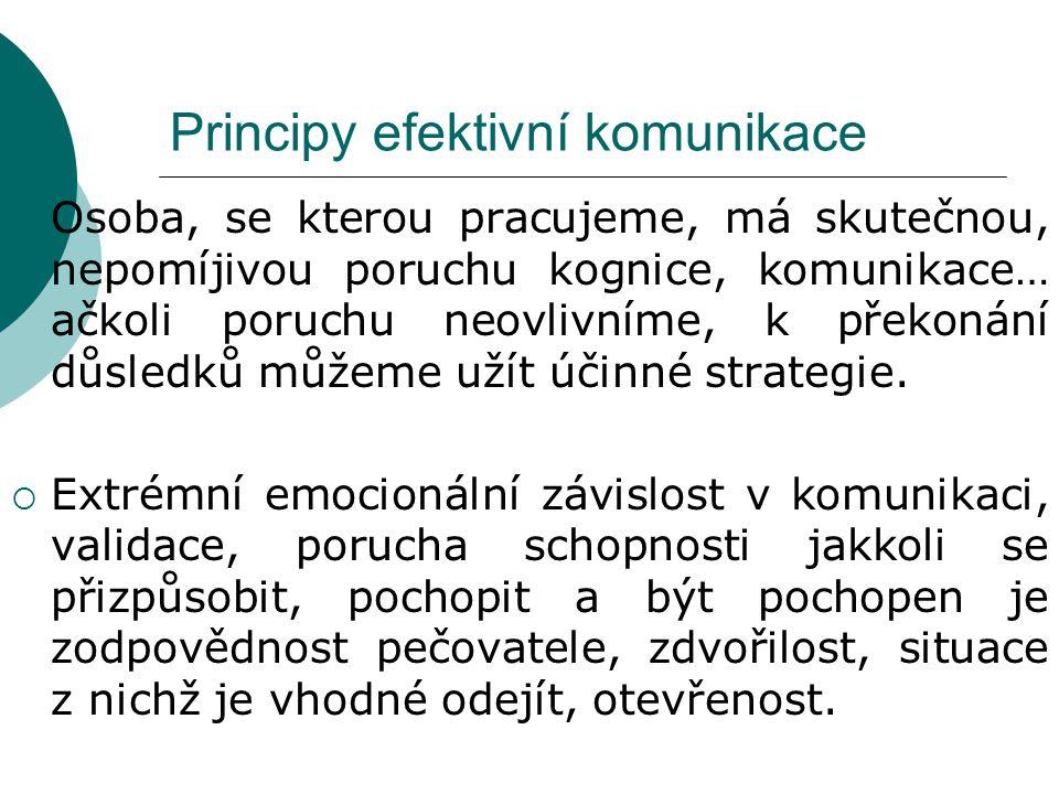 Principy efektivní komunikace  Osoba, se kterou pracujeme, má skutečnou, nepomíjivou poruchu kognice, komunikace… ačkoli poruchu neovlivníme, k překonání důsledků můžeme užít účinné strategie.