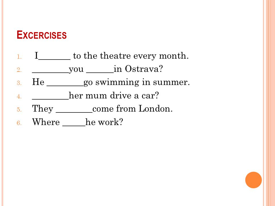 E XCERCISES 1. I_______ to the theatre every month.