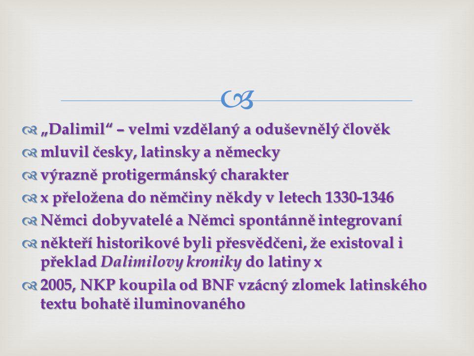 """  """"Dalimil – velmi vzdělaný a oduševnělý člověk  mluvil česky, latinsky a německy  výrazně protigermánský charakter  x přeložena do němčiny někdy v letech 1330-1346  Němci dobyvatelé a Němci spontánně integrovaní  někteří historikové byli přesvědčeni, že existoval i překlad Dalimilovy kroniky do latiny x  2005, NKP koupila od BNF vzácný zlomek latinského textu bohatě iluminovaného"""