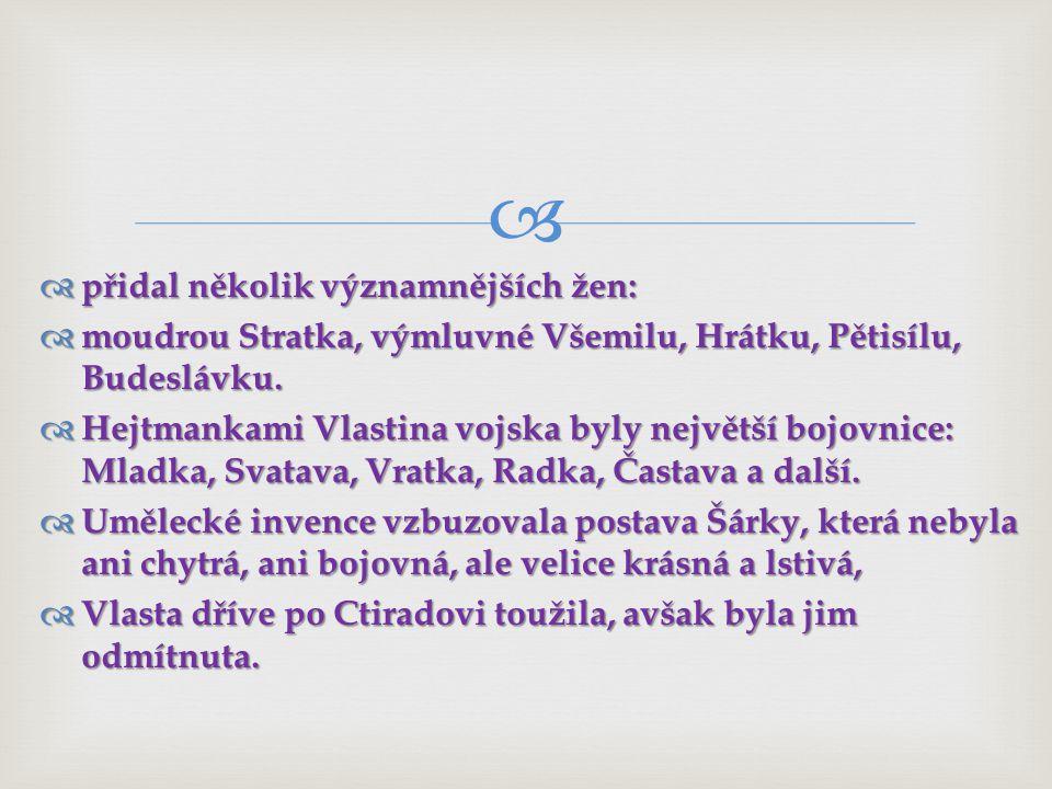   přidal několik významnějších žen:  moudrou Stratka, výmluvné Všemilu, Hrátku, Pětisílu, Budeslávku.