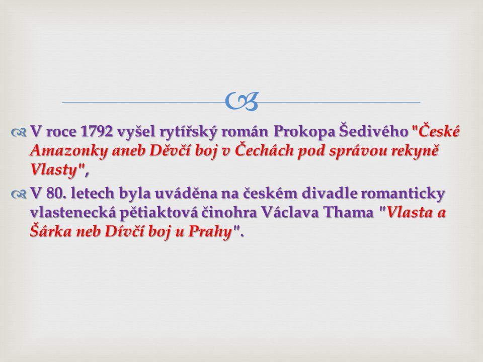   V roce 1792 vyšel rytířský román Prokopa Šedivého České Amazonky aneb Děvčí boj v Čechách pod správou rekyně Vlasty ,  V 80.