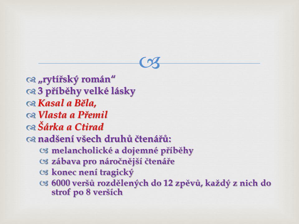 """  """"rytířský román  3 příběhy velké lásky  Kasal a Bĕla,  Vlasta a Přemil  Šárka a Ctirad  nadšení všech druhů čtenářů:  melancholické a dojemné příběhy  zábava pro náročnější čtenáře  konec není tragický  6000 veršů rozdělených do 12 zpěvů, každý z nich do strof po 8 verších"""