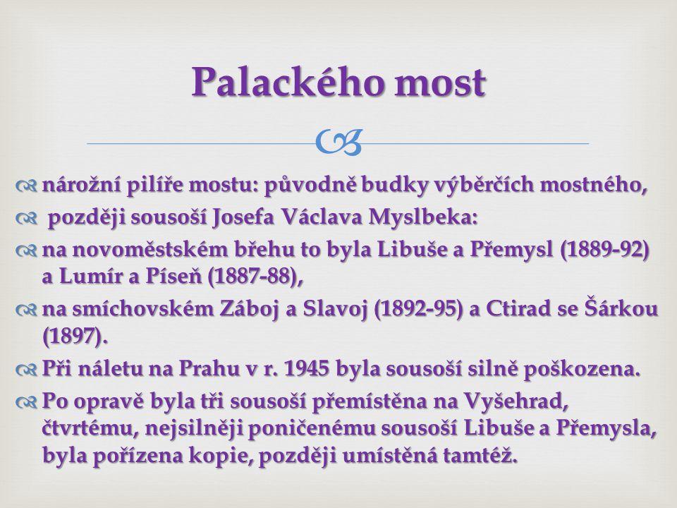  nárožní pilíře mostu: původně budky výběrčích mostného,  později sousoší Josefa Václava Myslbeka:  na novoměstském břehu to byla Libuše a Přemysl (1889-92) a Lumír a Píseň (1887-88),  na smíchovském Záboj a Slavoj (1892-95) a Ctirad se Šárkou (1897).