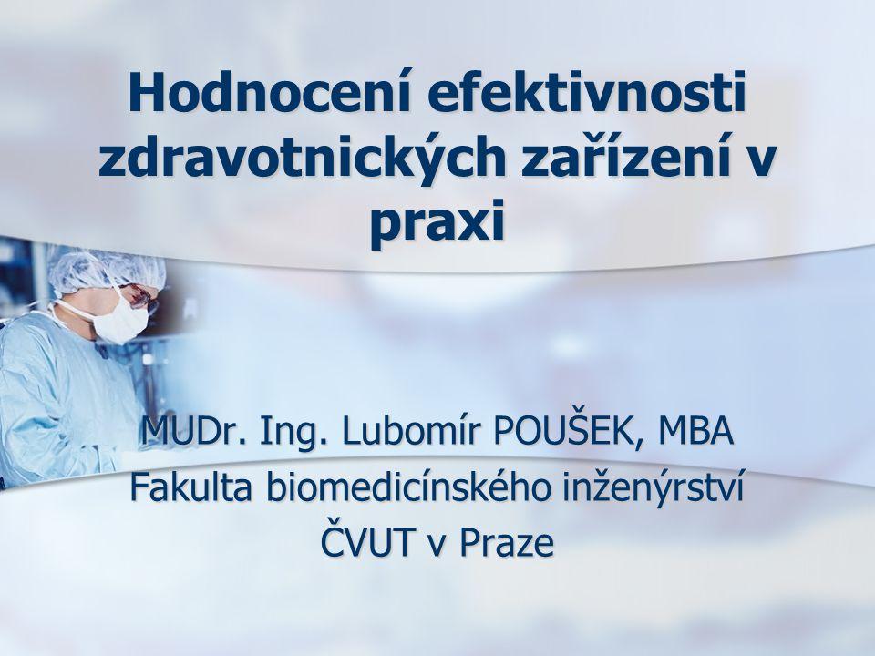 Hodnocení efektivnosti zdravotnických zařízení v praxi MUDr. Ing. Lubomír POUŠEK, MBA Fakulta biomedicínského inženýrství ČVUT v Praze