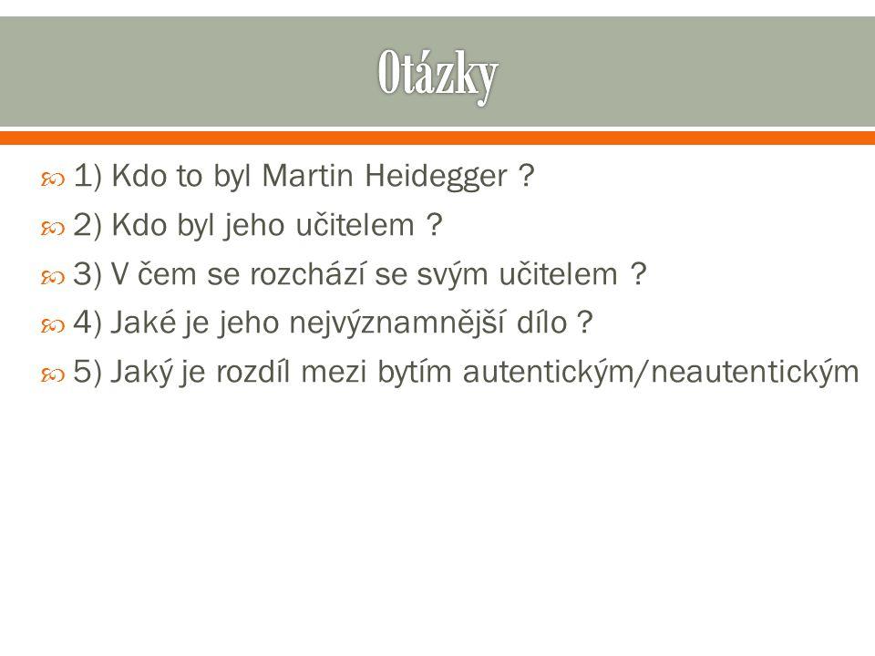  1) Kdo to byl Martin Heidegger .  2) Kdo byl jeho učitelem .