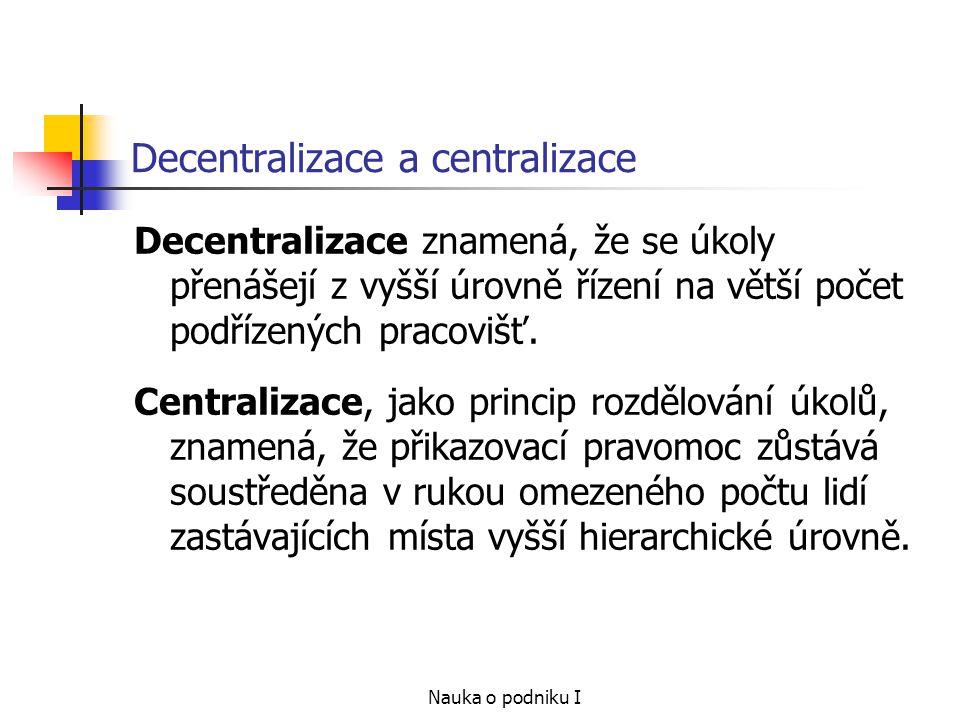 Nauka o podniku I Decentralizace a centralizace Decentralizace znamená, že se úkoly přenášejí z vyšší úrovně řízení na větší počet podřízených pracovišť.