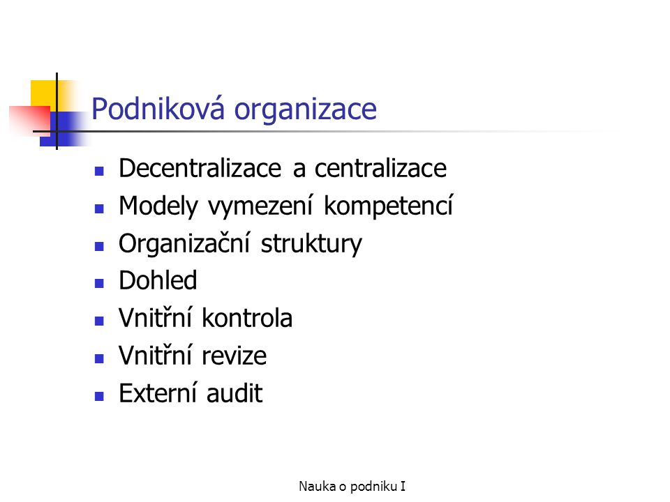 Nauka o podniku I Podniková organizace Decentralizace a centralizace Modely vymezení kompetencí Organizační struktury Dohled Vnitřní kontrola Vnitřní revize Externí audit