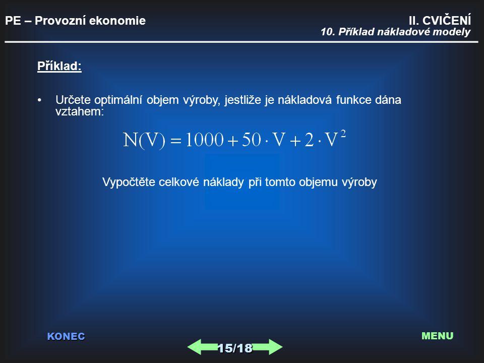PE – Provozní ekonomie II. CVIČENÍ _________________________________________ KONEC 10. Příklad nákladové modely Příklad: Určete optimální objem výroby