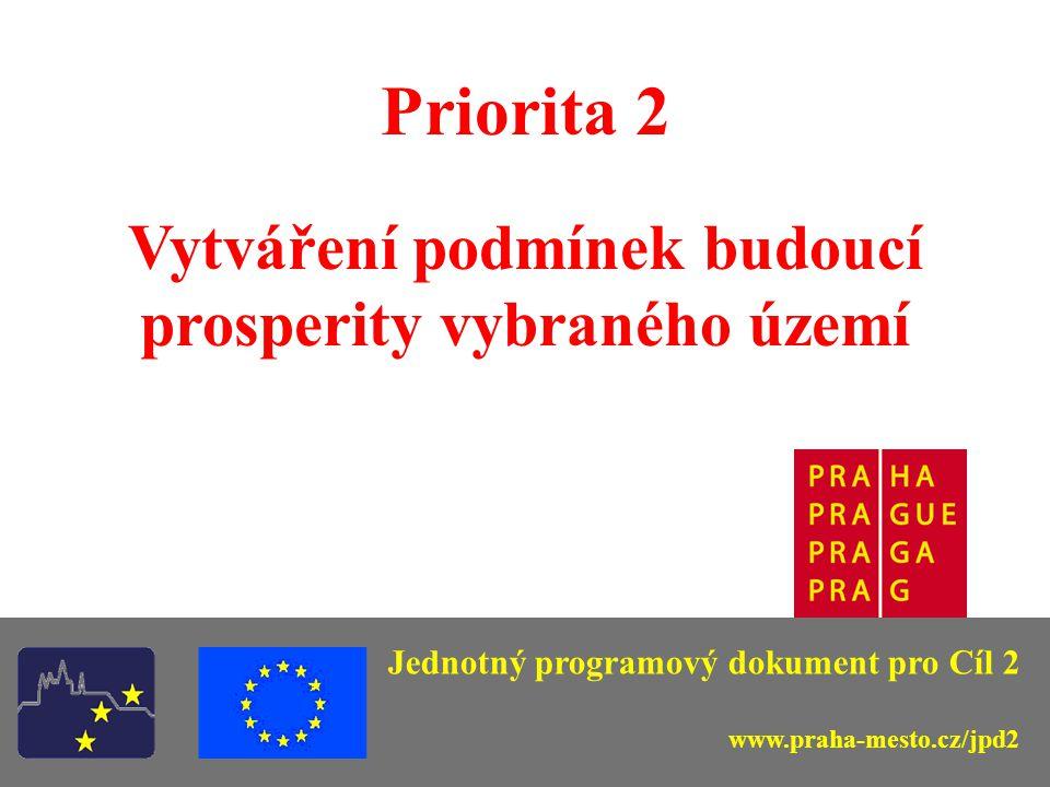Jednotný programový dokument pro Cíl 2 Priorita 2 Vytváření podmínek budoucí prosperity vybraného území Jednotný programový dokument pro Cíl 2 www.praha-mesto.cz/jpd2