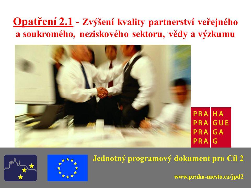 Opatření 2.1 - Zvýšení kvality partnerství veřejného a soukromého, neziskového sektoru, vědy a výzkumu Jednotný programový dokument pro Cíl 2 www.praha-mesto.cz/jpd2
