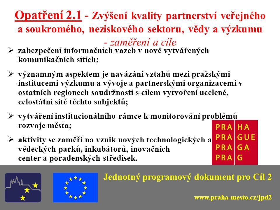 Opatření 2.2 – Podpora malého a středního podnikání; příznivé podnikatelské prostředí - zaměření a cíle -zlepšit kvalitu podnikatelského prostředí; -maximálně využít místních zdrojů (pracovních sil); -zvýšit atraktivitu vybraného území pro cestovní ruch; -budování sítí a progresivních forem podnikatelské spolupráce, posílení průmyslových a obchodních sdružení a kooperačních řetězců, zaměření na marketing a prezentační aktivity; Jednotný programový dokument pro Cíl 2 www.praha-mesto.cz/jpd2