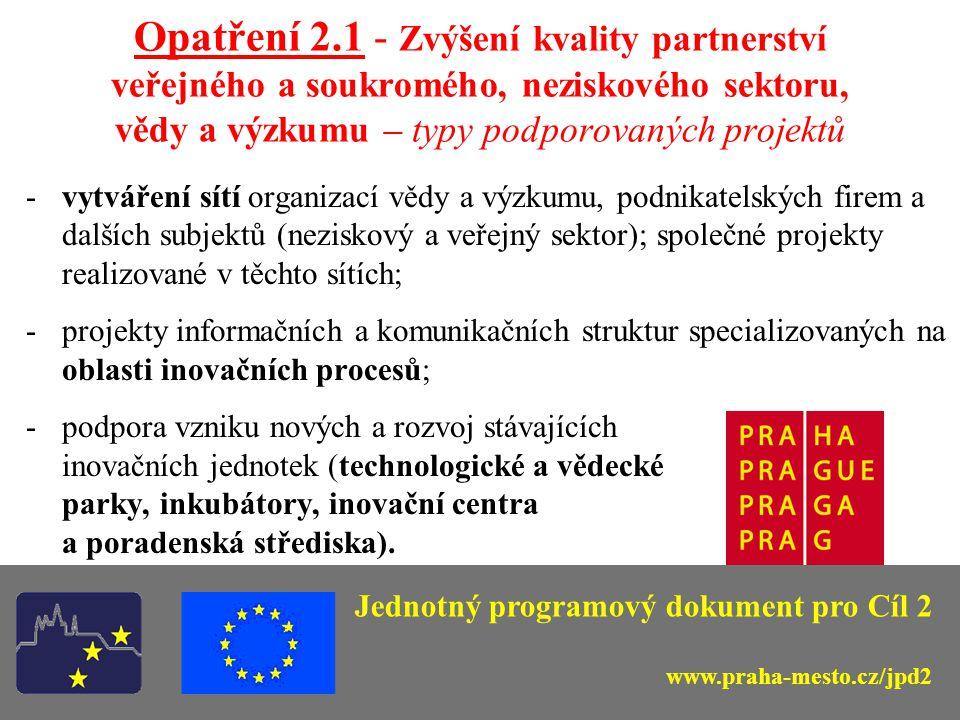Opatření 2.1 - Zvýšení kvality partnerství veřejného a soukromého, neziskového sektoru, vědy a výzkumu - zaměření a cíle  zabezpečení informačních vazeb v nově vytvářených komunikačních sítích;  významným aspektem je navázání vztahů mezi pražskými institucemi výzkumu a vývoje a partnerskými organizacemi v ostatních regionech soudržnosti s cílem vytvoření ucelené, celostátní sítě těchto subjektů;  vytváření institucionálního rámce k monitorování problémů rozvoje města;  aktivity se zaměří na vznik nových technologických a vědeckých parků, inkubátorů, inovačních center a poradenských středisek.