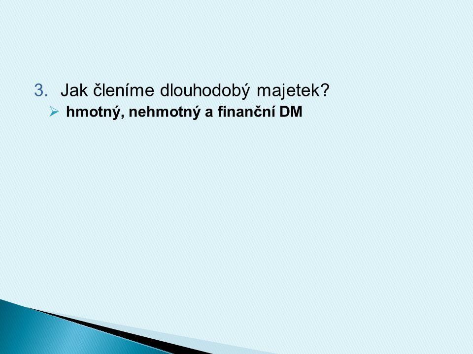 3.Jak členíme dlouhodobý majetek?  hmotný, nehmotný a finanční DM