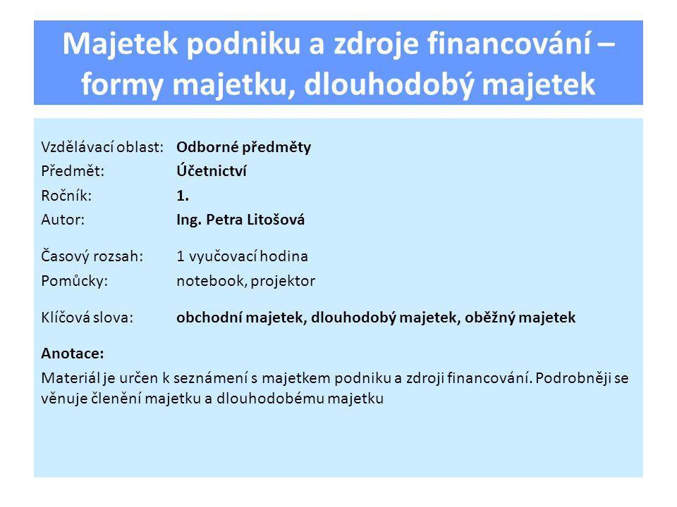 Majetek podniku a zdroje financování – formy majetku, dlouhodobý majetek Vzdělávací oblast:Odborné předměty Předmět:Účetnictví Ročník:1. Autor:Ing. Pe
