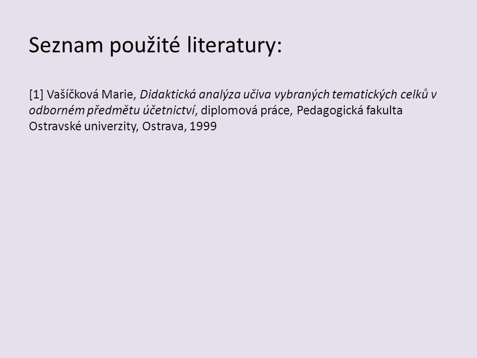 Seznam použité literatury: [1] Vašíčková Marie, Didaktická analýza učiva vybraných tematických celků v odborném předmětu účetnictví, diplomová práce,