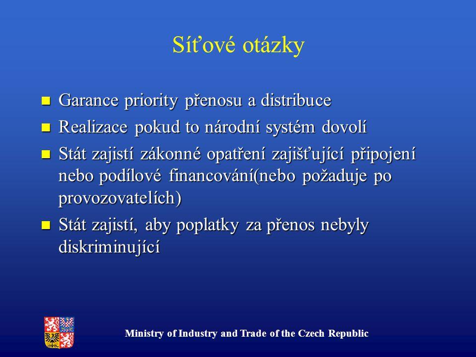 Ministry of Industry and Trade of the Czech Republic Síťové otázky Garance priority přenosu a distribuce Garance priority přenosu a distribuce Realizace pokud to národní systém dovolí Realizace pokud to národní systém dovolí Stát zajistí zákonné opatření zajišťující připojení nebo podílové financování(nebo požaduje po provozovatelích) Stát zajistí zákonné opatření zajišťující připojení nebo podílové financování(nebo požaduje po provozovatelích) Stát zajistí, aby poplatky za přenos nebyly diskriminující Stát zajistí, aby poplatky za přenos nebyly diskriminující