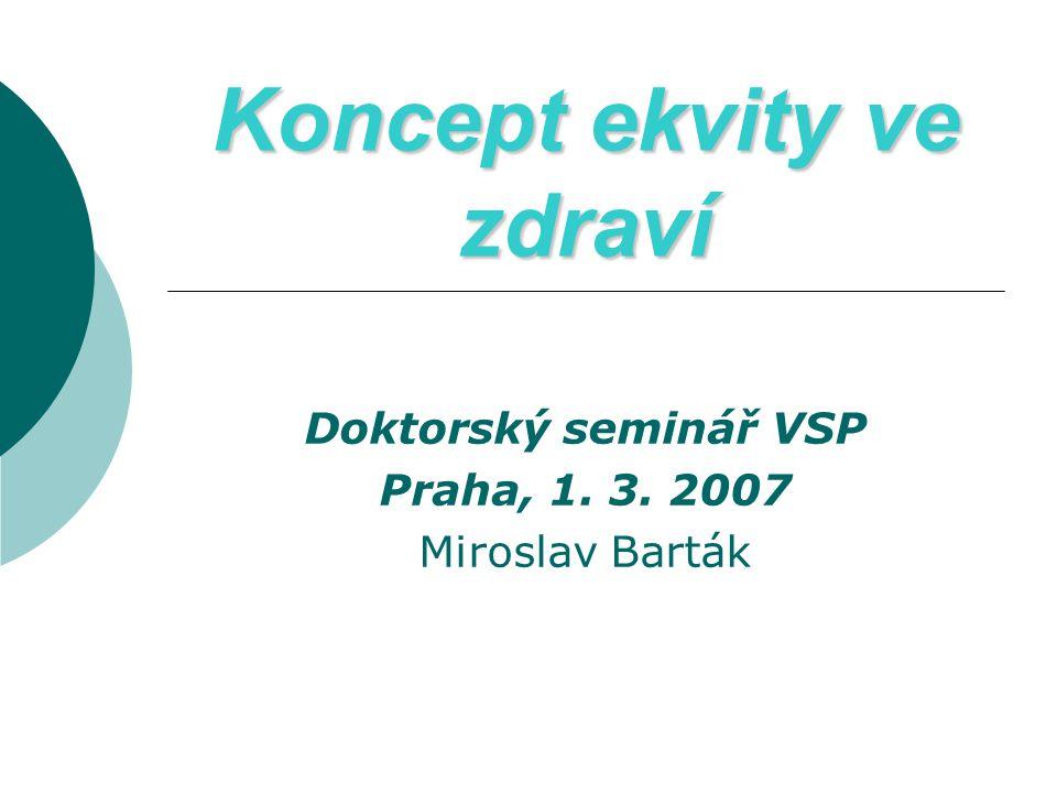 Koncept ekvity ve zdraví Doktorský seminář VSP Praha, 1. 3. 2007 Miroslav Barták