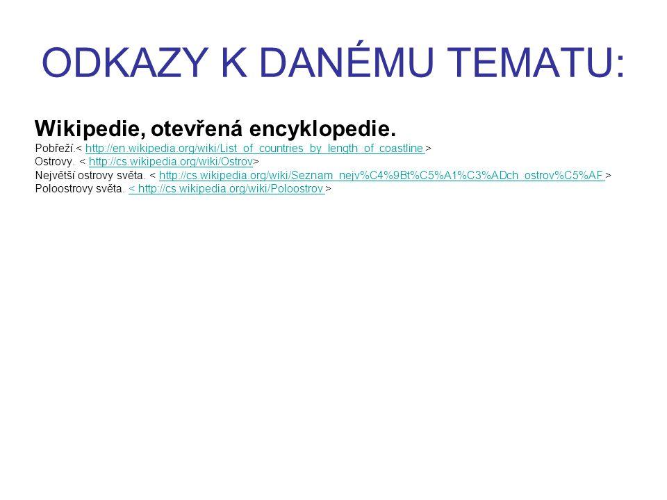 ODKAZY K DANÉMU TEMATU: Wikipedie, otevřená encyklopedie. Pobřeží. http://en.wikipedia.org/wiki/List_of_countries_by_length_of_coastline Ostrovy. http