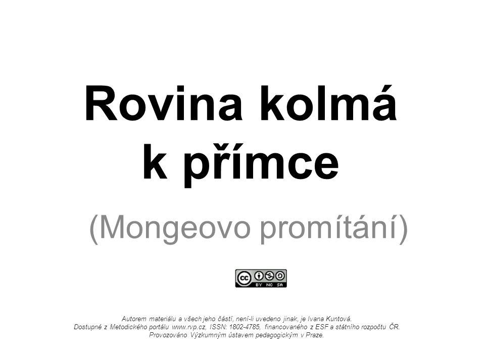 Rovina kolmá k přímce (Mongeovo promítání) Autorem materiálu a všech jeho částí, není-li uvedeno jinak, je Ivana Kuntová. Dostupné z Metodického portá