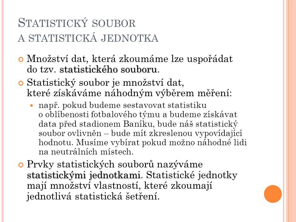 S TATISTICKÝ SOUBOR A STATISTICKÁ JEDNOTKA statistického souboru Množství dat, která zkoumáme lze uspořádat do tzv. statistického souboru. Statistický