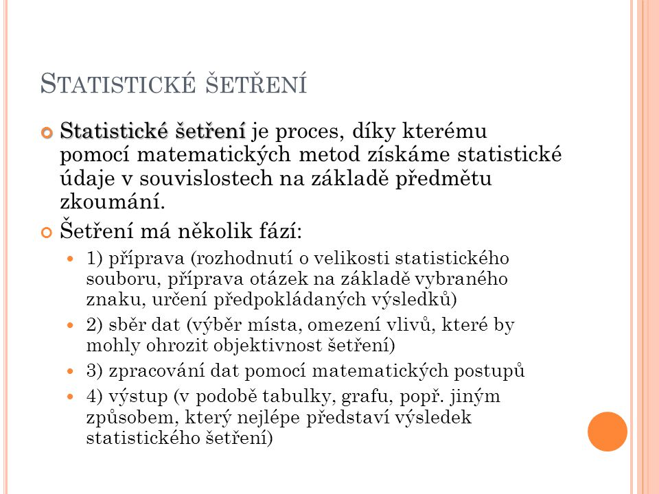 S TATISTICKÉ ŠETŘENÍ Statistické šetření Statistické šetření je proces, díky kterému pomocí matematických metod získáme statistické údaje v souvislostech na základě předmětu zkoumání.