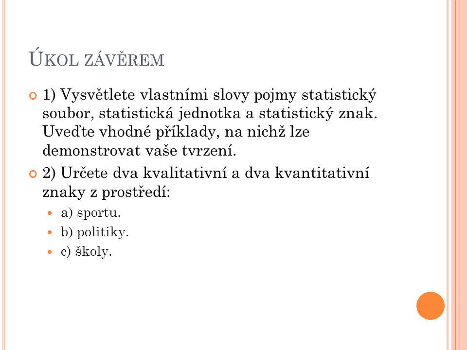 Ú KOL ZÁVĚREM 1) Vysvětlete vlastními slovy pojmy statistický soubor, statistická jednotka a statistický znak. Uveďte vhodné příklady, na nichž lze de