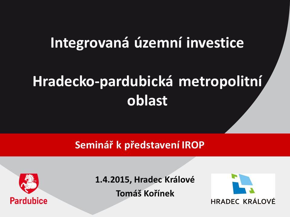 Integrovaná územní investice Hradecko-pardubická metropolitní oblast Seminář k představení IROP 1.4.2015, Hradec Králové Tomáš Kořínek