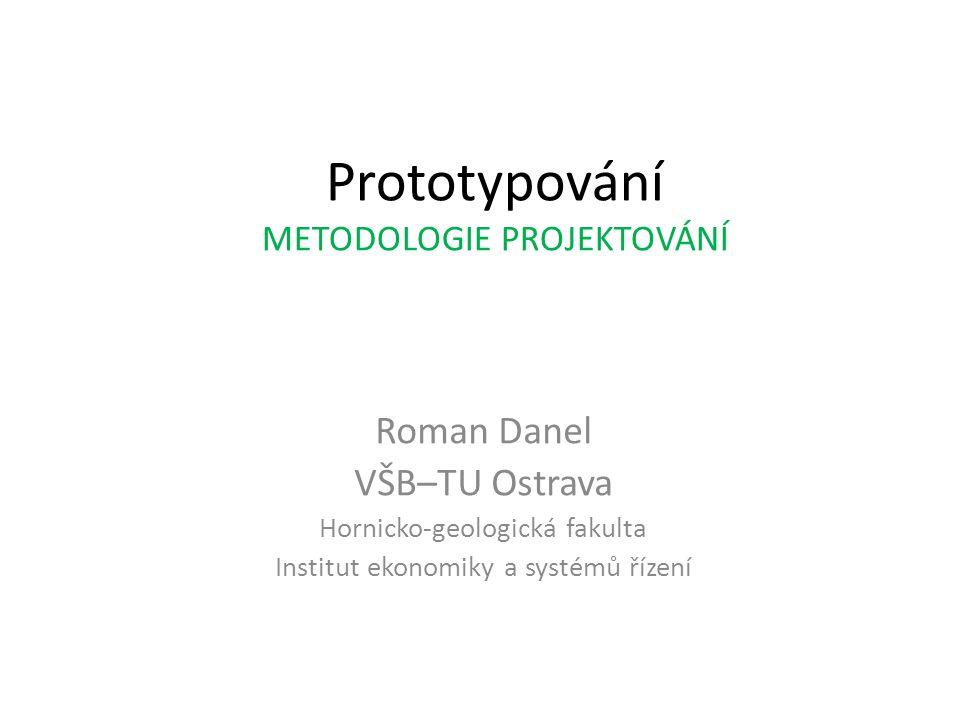 Prototypování METODOLOGIE PROJEKTOVÁNÍ Roman Danel VŠB–TU Ostrava Hornicko-geologická fakulta Institut ekonomiky a systémů řízení