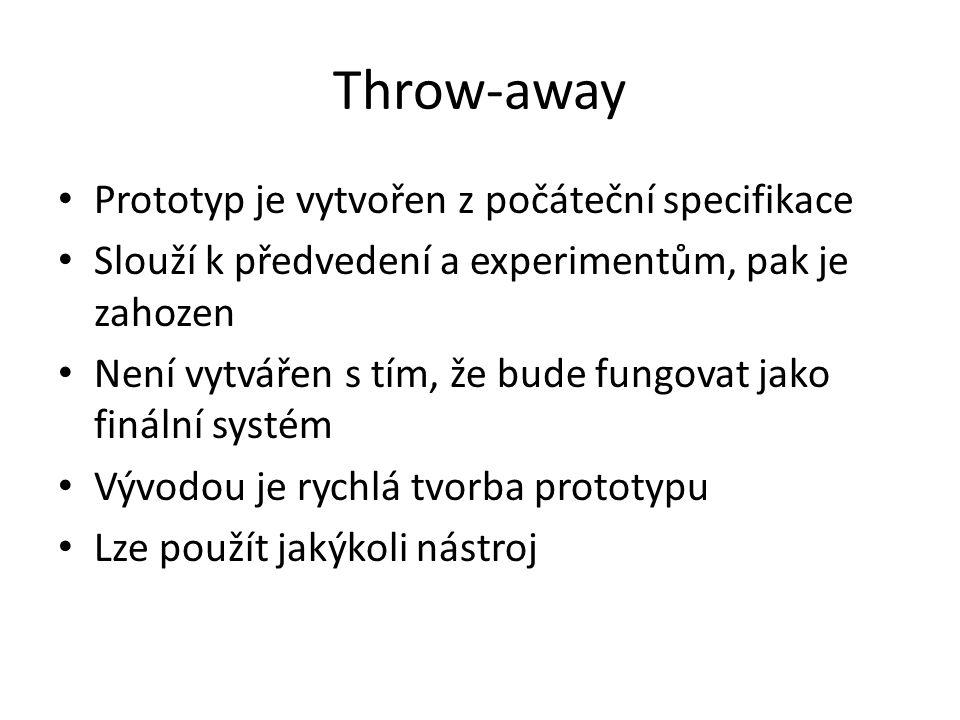 Throw-away Prototyp je vytvořen z počáteční specifikace Slouží k předvedení a experimentům, pak je zahozen Není vytvářen s tím, že bude fungovat jako finální systém Vývodou je rychlá tvorba prototypu Lze použít jakýkoli nástroj