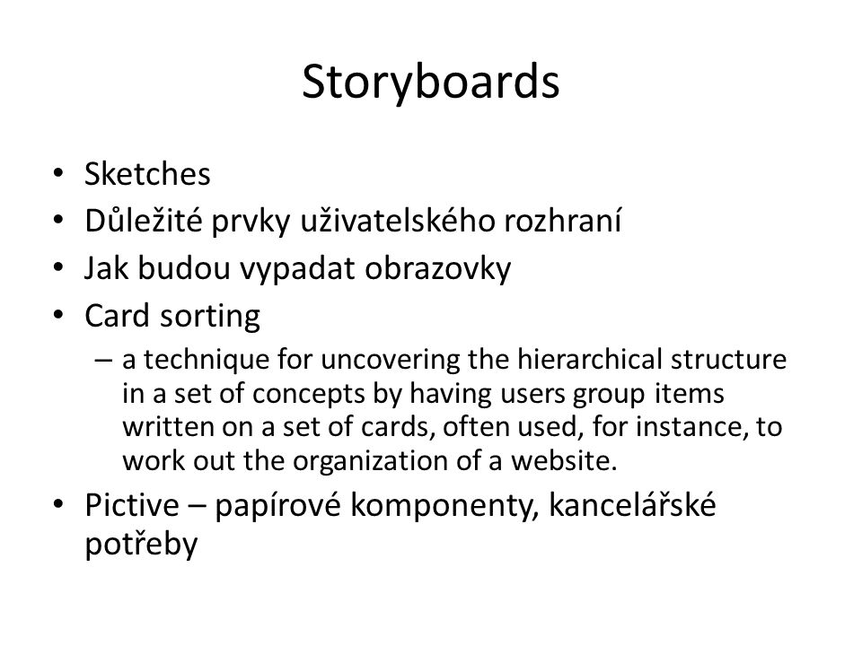 Storyboards Sketches Důležité prvky uživatelského rozhraní Jak budou vypadat obrazovky Card sorting – a technique for uncovering the hierarchical structure in a set of concepts by having users group items written on a set of cards, often used, for instance, to work out the organization of a website.