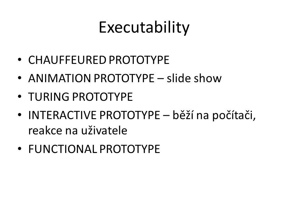 Executability CHAUFFEURED PROTOTYPE ANIMATION PROTOTYPE – slide show TURING PROTOTYPE INTERACTIVE PROTOTYPE – běží na počítači, reakce na uživatele FUNCTIONAL PROTOTYPE