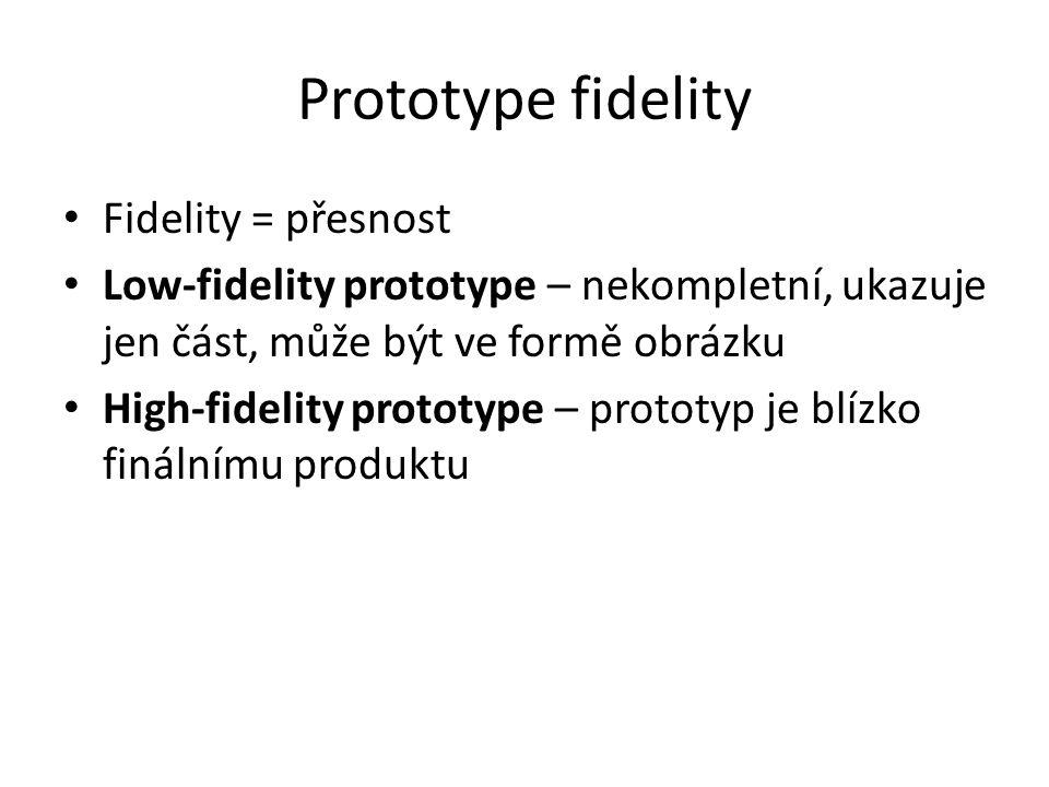 Prototype fidelity Fidelity = přesnost Low-fidelity prototype – nekompletní, ukazuje jen část, může být ve formě obrázku High-fidelity prototype – prototyp je blízko finálnímu produktu