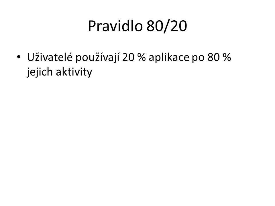 Pravidlo 80/20 Uživatelé používají 20 % aplikace po 80 % jejich aktivity
