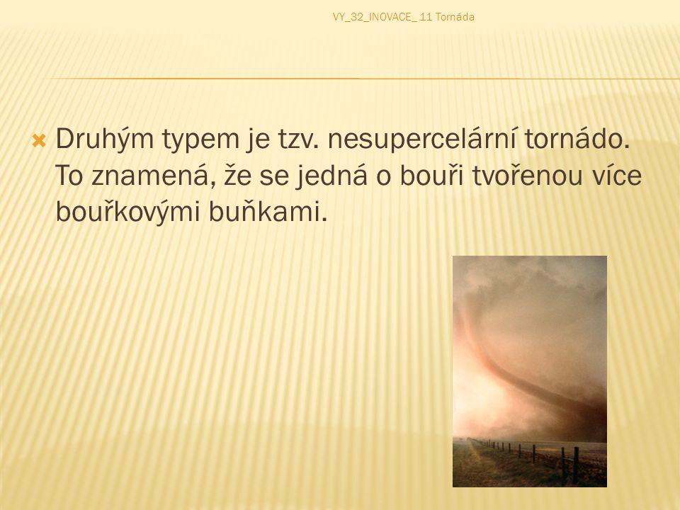  Druhým typem je tzv. nesupercelární tornádo. To znamená, že se jedná o bouři tvořenou více bouřkovými buňkami. VY_32_INOVACE_ 11 Tornáda