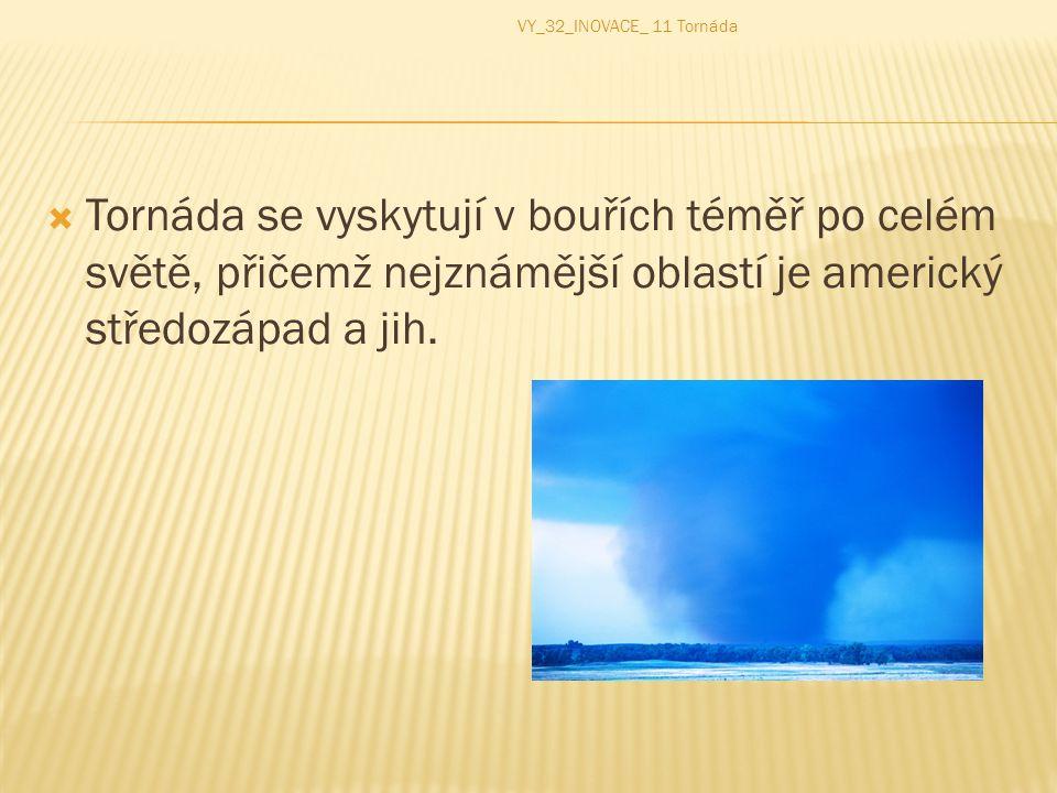  Tornáda se vyskytují v bouřích téměř po celém světě, přičemž nejznámější oblastí je americký středozápad a jih. VY_32_INOVACE_ 11 Tornáda