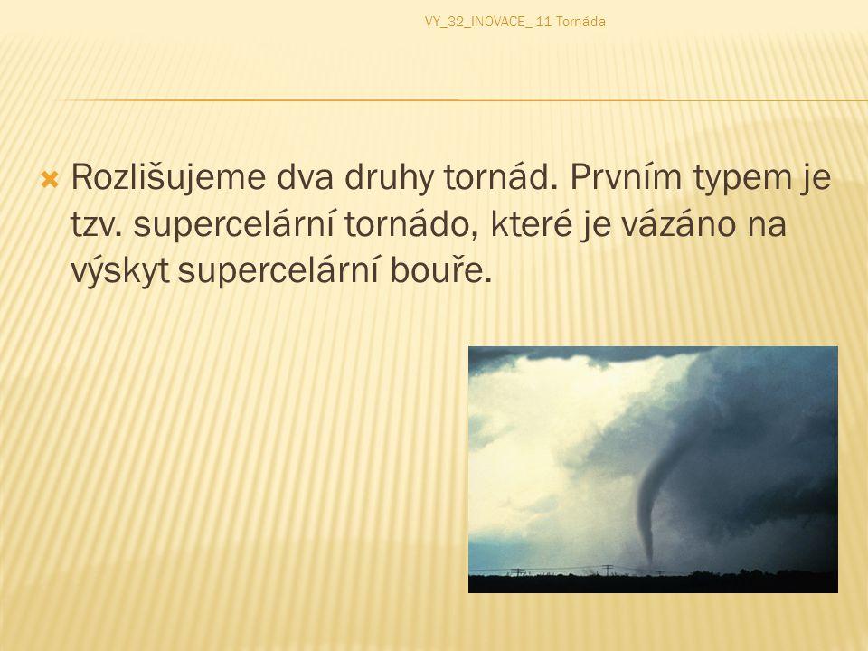  Rozlišujeme dva druhy tornád. Prvním typem je tzv. supercelární tornádo, které je vázáno na výskyt supercelární bouře. VY_32_INOVACE_ 11 Tornáda