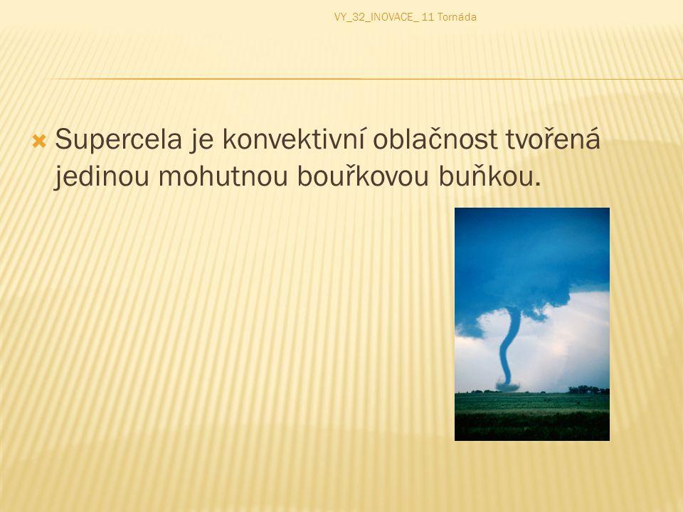  Supercela je konvektivní oblačnost tvořená jedinou mohutnou bouřkovou buňkou. VY_32_INOVACE_ 11 Tornáda