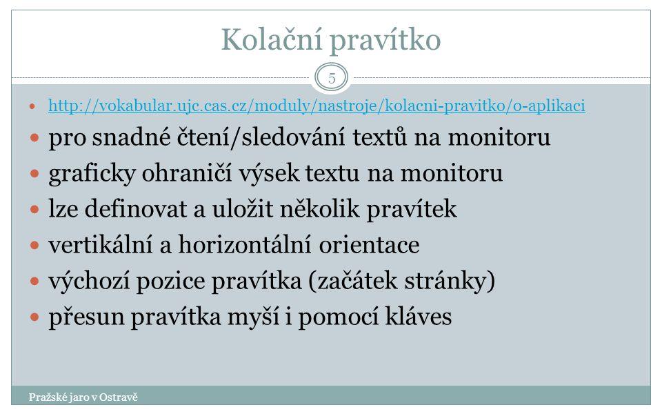 Kolační pravítko Pražské jaro v Ostravě 5 http://vokabular.ujc.cas.cz/moduly/nastroje/kolacni-pravitko/o-aplikaci pro snadné čtení/sledování textů na monitoru graficky ohraničí výsek textu na monitoru lze definovat a uložit několik pravítek vertikální a horizontální orientace výchozí pozice pravítka (začátek stránky) přesun pravítka myší i pomocí kláves