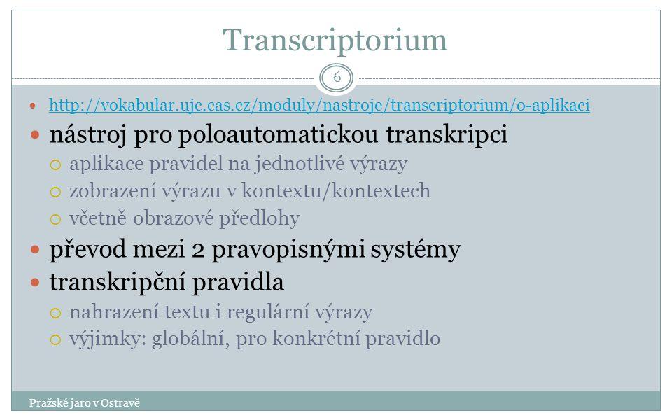 Transcriptorium Pražské jaro v Ostravě 6 http://vokabular.ujc.cas.cz/moduly/nastroje/transcriptorium/o-aplikaci nástroj pro poloautomatickou transkripci  aplikace pravidel na jednotlivé výrazy  zobrazení výrazu v kontextu/kontextech  včetně obrazové předlohy převod mezi 2 pravopisnými systémy transkripční pravidla  nahrazení textu i regulární výrazy  výjimky: globální, pro konkrétní pravidlo