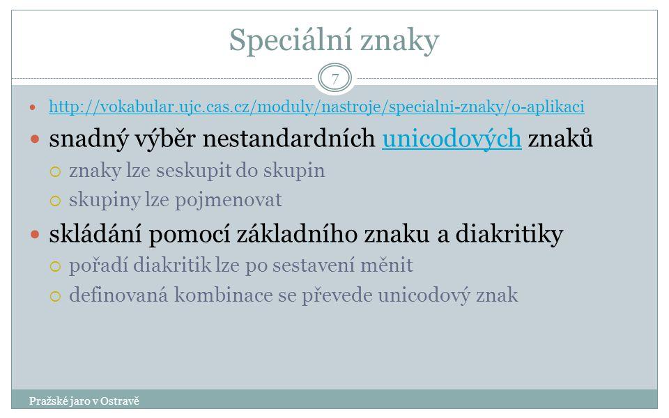 Speciální znaky Pražské jaro v Ostravě 7 http://vokabular.ujc.cas.cz/moduly/nastroje/specialni-znaky/o-aplikaci snadný výběr nestandardních unicodových znakůunicodových  znaky lze seskupit do skupin  skupiny lze pojmenovat skládání pomocí základního znaku a diakritiky  pořadí diakritik lze po sestavení měnit  definovaná kombinace se převede unicodový znak