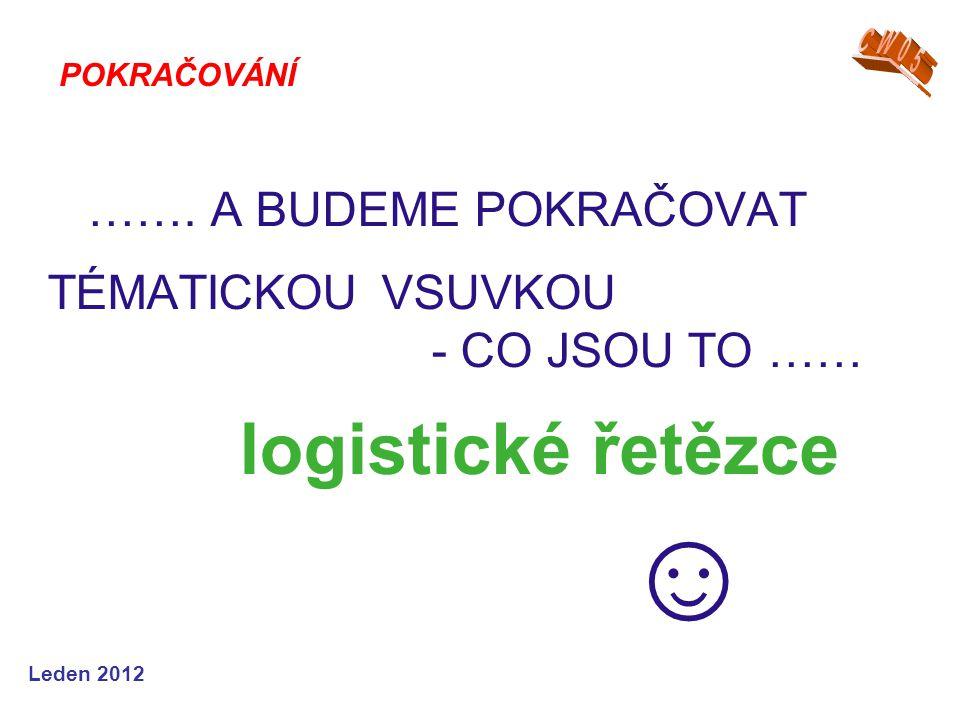 Leden 2012 ……. A BUDEME POKRAČOVAT TÉMATICKOU VSUVKOU - CO JSOU TO …… logistické řetězce ☺ POKRAČOVÁNÍ