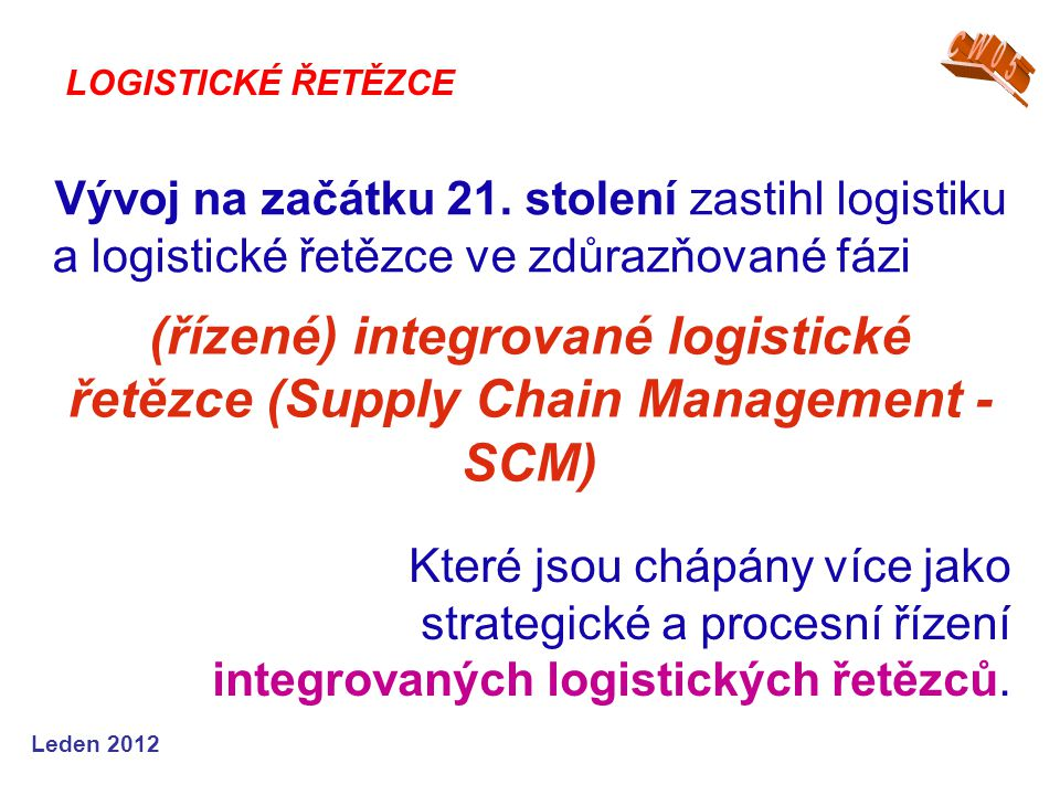 Leden 2012 Vývoj na začátku 21. stolení zastihl logistiku a logistické řetězce ve zdůrazňované fázi LOGISTICKÉ ŘETĚZCE Které jsou chápány více jako st