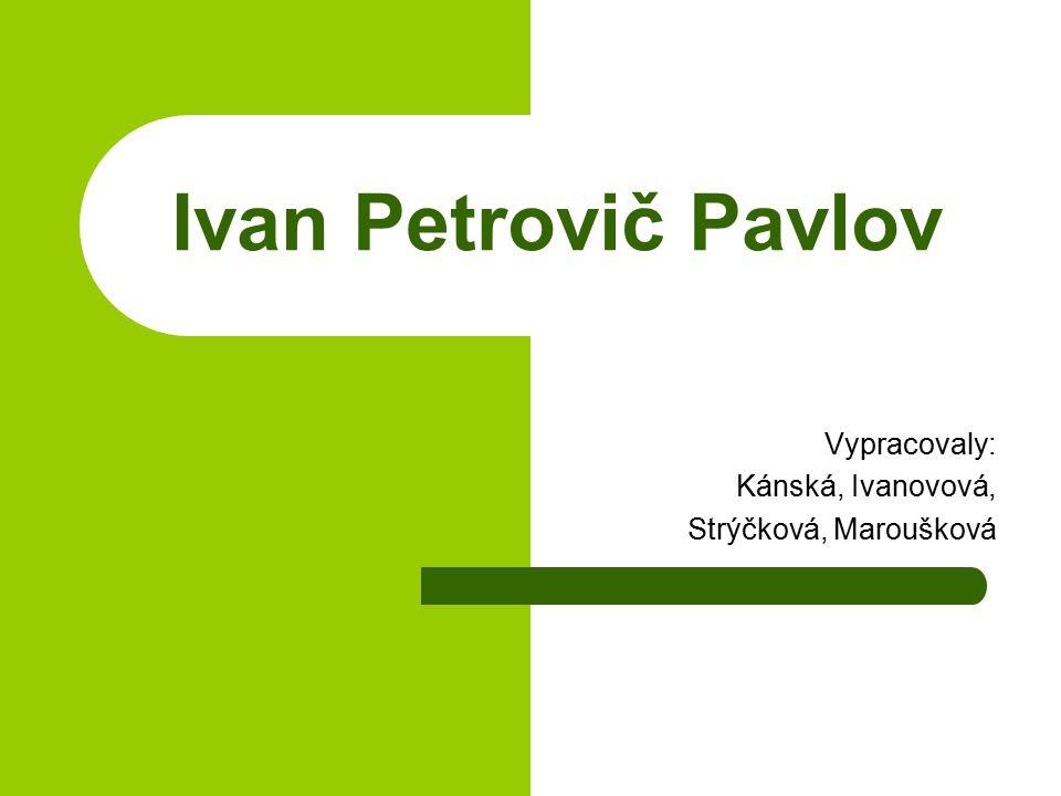 Ivan Petrovič Pavlov Vypracovaly: Kánská, Ivanovová, Strýčková, Maroušková