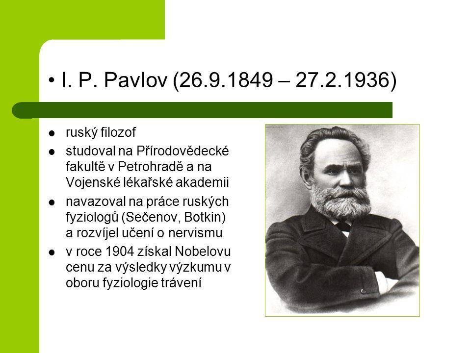 I. P. Pavlov (26.9.1849 – 27.2.1936) ruský filozof studoval na Přírodovědecké fakultě v Petrohradě a na Vojenské lékařské akademii navazoval na práce