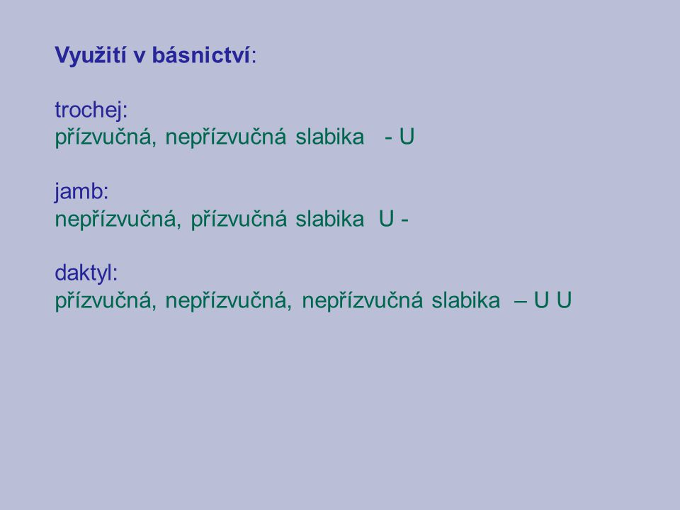 Využití v básnictví: trochej: přízvučná, nepřízvučná slabika - U jamb: nepřízvučná, přízvučná slabika U - daktyl: přízvučná, nepřízvučná, nepřízvučná slabika – U U