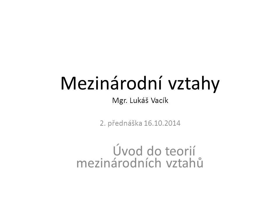Mezinárodní vztahy Mgr. Lukáš Vacík 2. přednáška 16.10.2014 Úvod do teorií mezinárodních vztahů