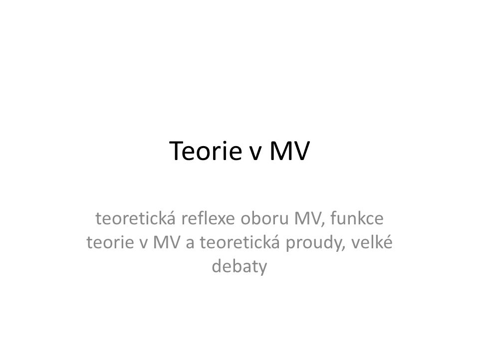 Teorie v MV teoretická reflexe oboru MV, funkce teorie v MV a teoretická proudy, velké debaty