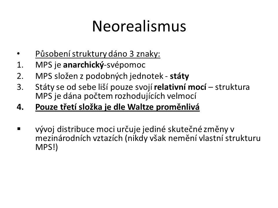 Neorealismus Působení struktury dáno 3 znaky: 1.MPS je anarchický-svépomoc 2.MPS složen z podobných jednotek - státy 3.Státy se od sebe liší pouze svo
