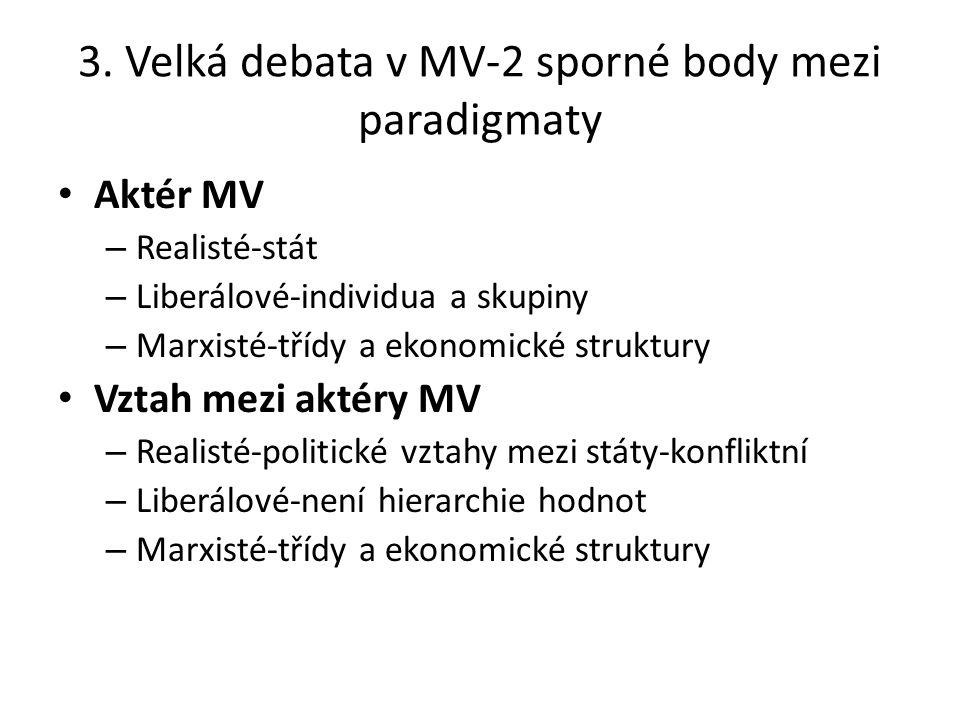3. Velká debata v MV-2 sporné body mezi paradigmaty Aktér MV – Realisté-stát – Liberálové-individua a skupiny – Marxisté-třídy a ekonomické struktury